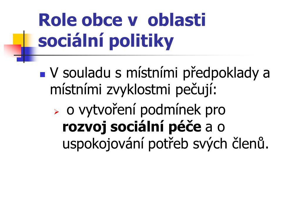 Role obce v oblasti sociální politiky V souladu s místními předpoklady a místními zvyklostmi pečují:  o vytvoření podmínek pro rozvoj sociální péče a