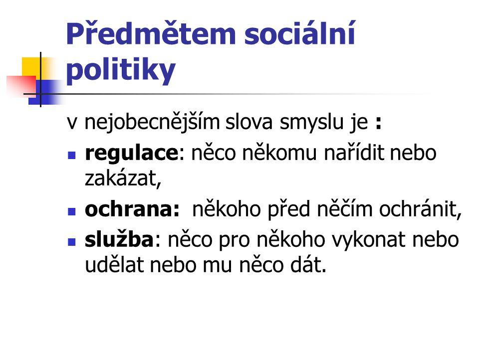 Předmětem sociální politiky v nejobecnějším slova smyslu je : regulace: něco někomu nařídit nebo zakázat, ochrana: někoho před něčím ochránit, služba: