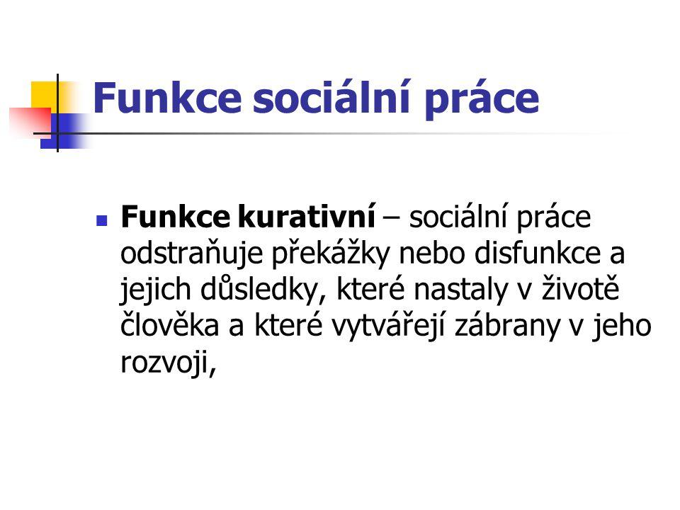 Funkce sociální práce Funkce kurativní – sociální práce odstraňuje překážky nebo disfunkce a jejich důsledky, které nastaly v životě člověka a které v