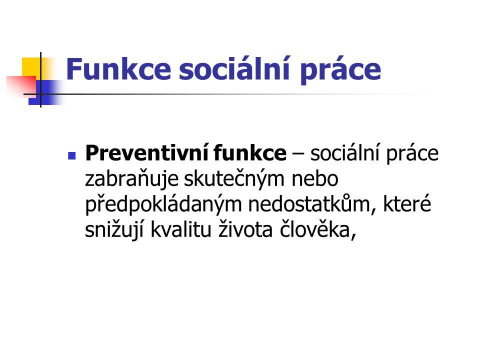 Funkce sociální práce Preventivní funkce – sociální práce zabraňuje skutečným nebo předpokládaným nedostatkům, které snižují kvalitu života člověka,