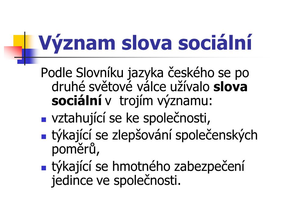 Význam slova sociální Podle Slovníku jazyka českého se po druhé světové válce užívalo slova sociální v trojím významu: vztahující se ke společnosti, t