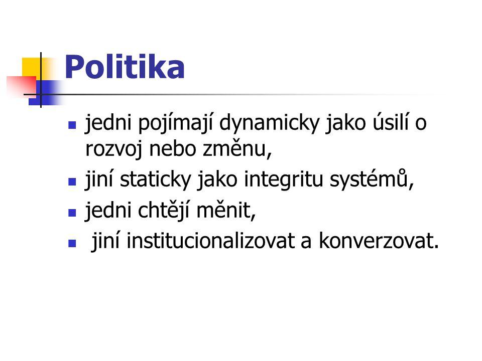 Politika jedni pojímají dynamicky jako úsilí o rozvoj nebo změnu, jiní staticky jako integritu systémů, jedni chtějí měnit, jiní institucionalizovat a