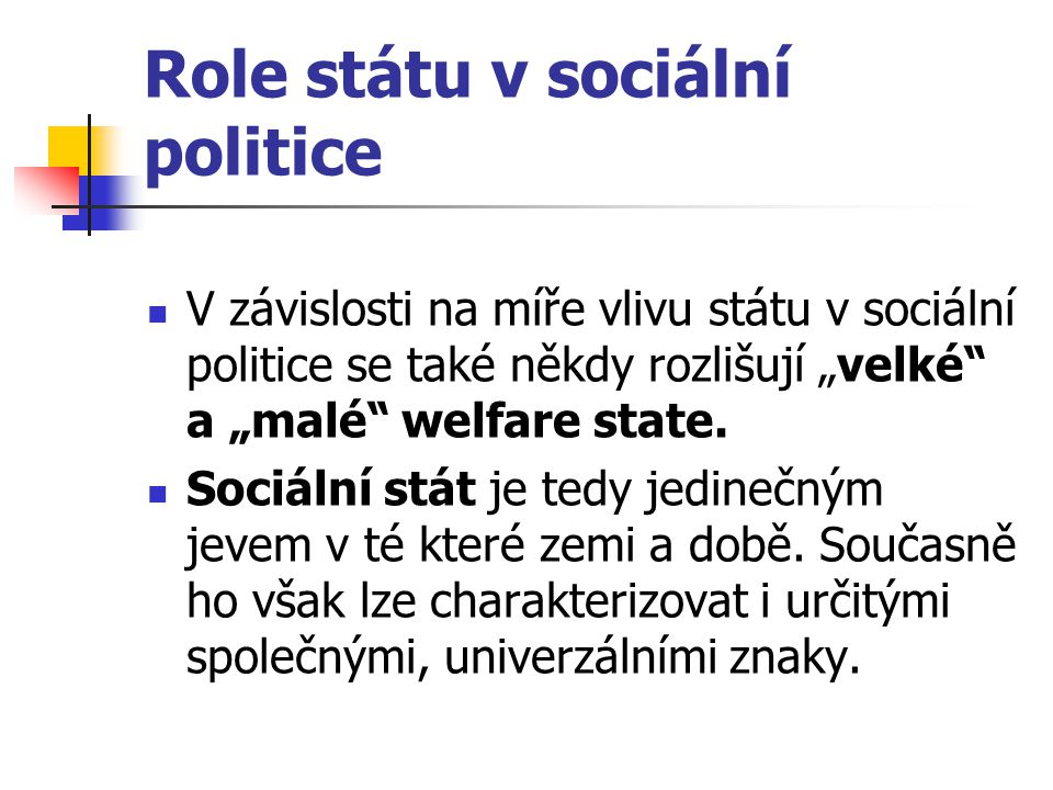 """Role státu v sociální politice V závislosti na míře vlivu státu v sociální politice se také někdy rozlišují """"velké"""" a """"malé"""" welfare state. Sociální s"""