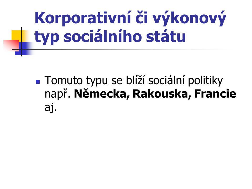 Korporativní či výkonový typ sociálního státu Tomuto typu se blíží sociální politiky např. Německa, Rakouska, Francie aj.