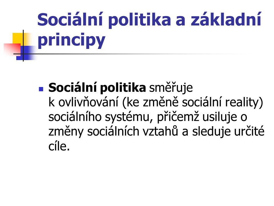 Sociální politika a základní principy Sociální politika směřuje k ovlivňování (ke změně sociální reality) sociálního systému, přičemž usiluje o změny
