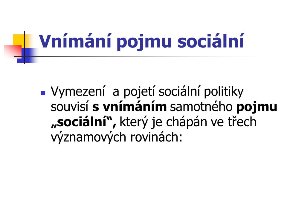 """Vnímání pojmu sociální Vymezení a pojetí sociální politiky souvisí s vnímáním samotného pojmu """"sociální"""", který je chápán ve třech významových rovinác"""
