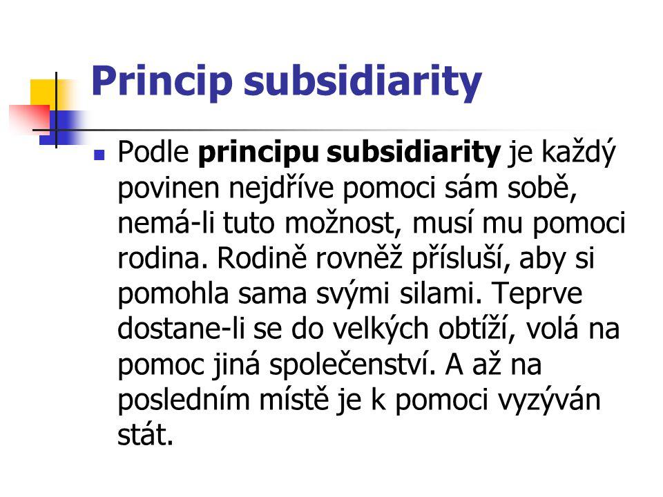 Princip subsidiarity Podle principu subsidiarity je každý povinen nejdříve pomoci sám sobě, nemá-li tuto možnost, musí mu pomoci rodina. Rodině rovněž
