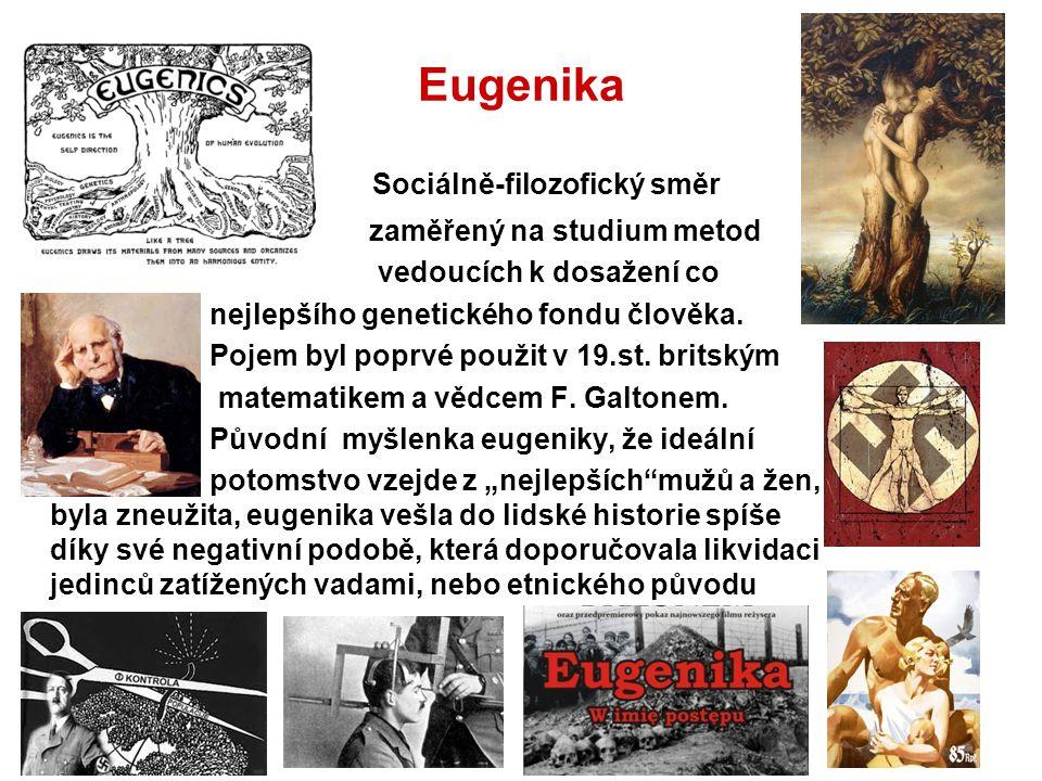 Eugenika Sociálně-filozofický směr zaměřený na studium metod vedoucích k dosažení co nejlepšího genetického fondu člověka. Pojem byl poprvé použit v 1