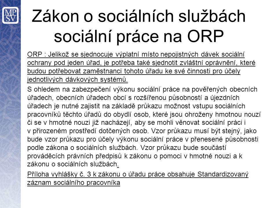 Zákon o sociálních službách sociální práce na ORP ORP : Jelikož se sjednocuje výplatní místo nepojistných dávek sociální ochrany pod jeden úřad, je potřeba také sjednotit zvláštní oprávnění, které budou potřebovat zaměstnanci tohoto úřadu ke své činnosti pro účely jednotlivých dávkových systémů.
