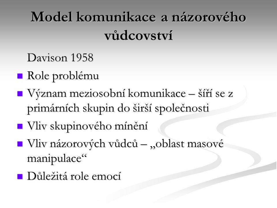 """Model komunikace a názorového vůdcovství Davison 1958 Role problému Role problému Význam meziosobní komunikace – šíří se z primárních skupin do širší společnosti Význam meziosobní komunikace – šíří se z primárních skupin do širší společnosti Vliv skupinového mínění Vliv skupinového mínění Vliv názorových vůdců – """"oblast masové manipulace Vliv názorových vůdců – """"oblast masové manipulace Důležitá role emocí Důležitá role emocí"""