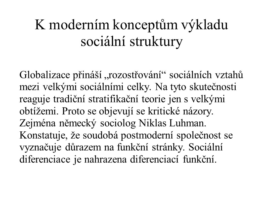 """K moderním konceptům výkladu sociální struktury Globalizace přináší """"rozostřování"""" sociálních vztahů mezi velkými sociálními celky. Na tyto skutečnost"""