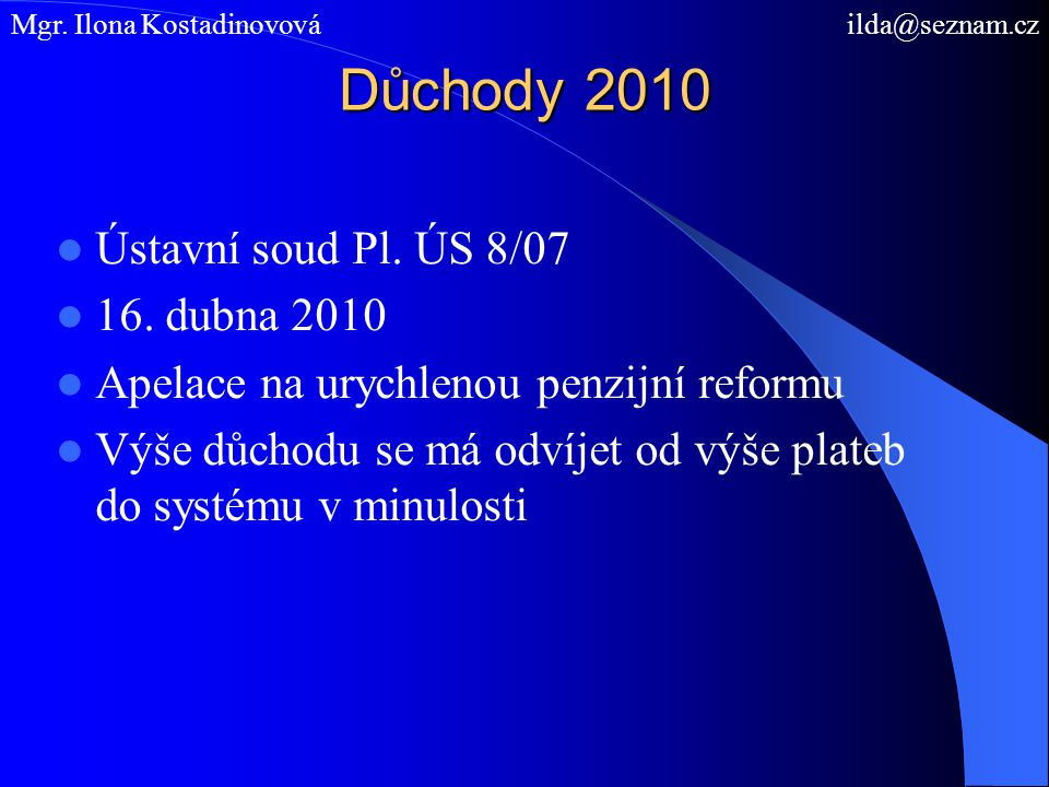 Důchody 2010 Ústavní soud Pl. ÚS 8/07 16. dubna 2010 Apelace na urychlenou penzijní reformu Výše důchodu se má odvíjet od výše plateb do systému v min