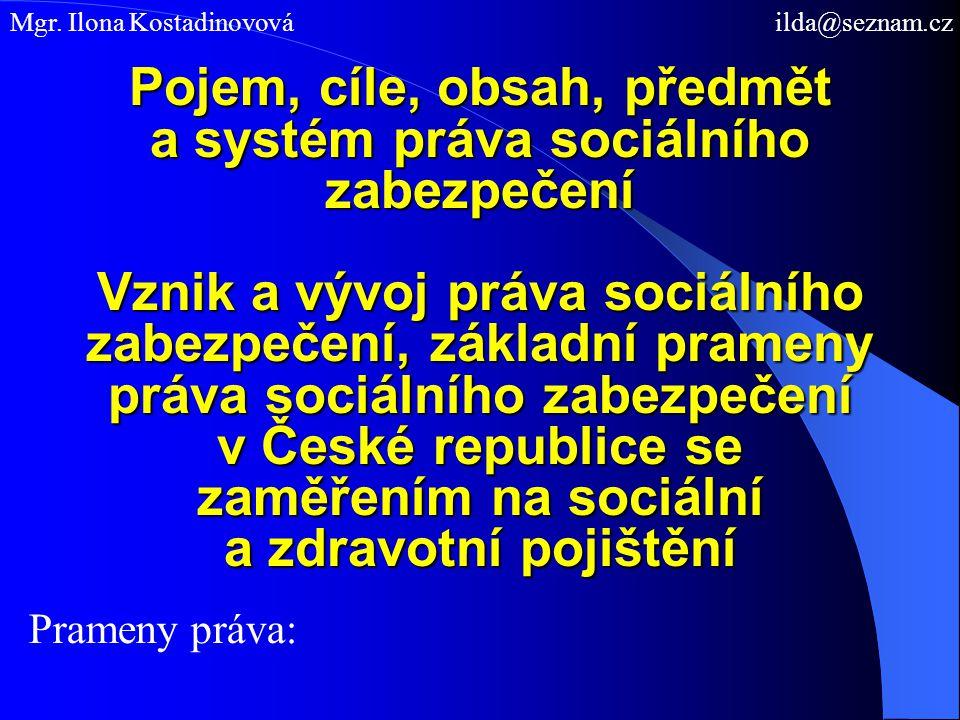 Pojem, cíle, obsah, předmět a systém práva sociálního zabezpečení Vznik a vývoj práva sociálního zabezpečení, základní prameny práva sociálního zabezpečení v České republice se zaměřením na sociální a zdravotní pojištění Prameny práva: Mgr.