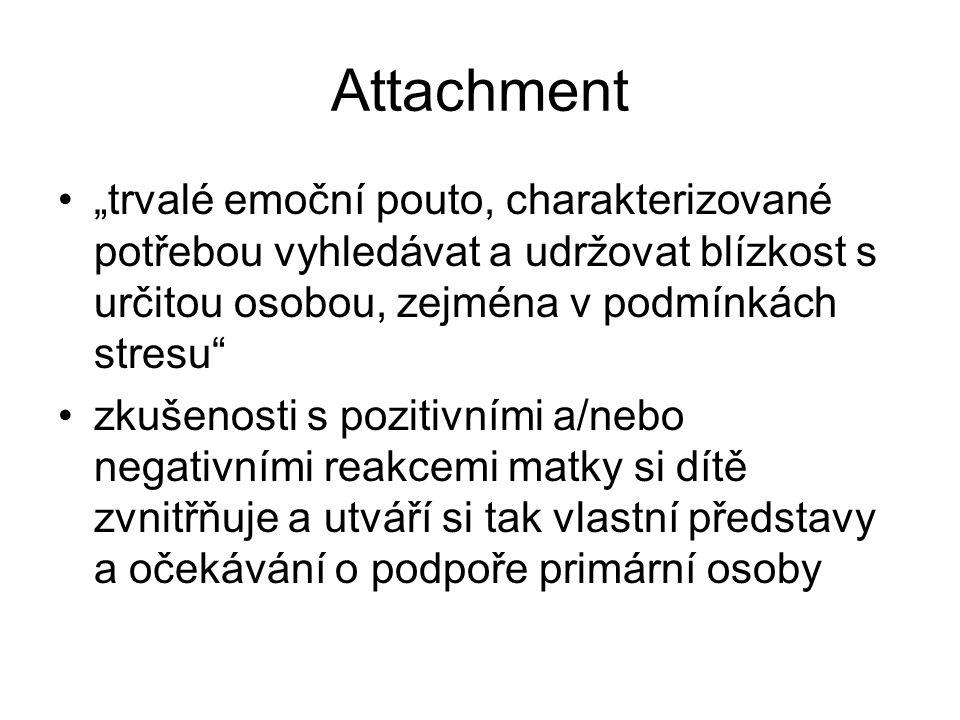 """Attachment """"trvalé emoční pouto, charakterizované potřebou vyhledávat a udržovat blízkost s určitou osobou, zejména v podmínkách stresu zkušenosti s pozitivními a/nebo negativními reakcemi matky si dítě zvnitřňuje a utváří si tak vlastní představy a očekávání o podpoře primární osoby"""