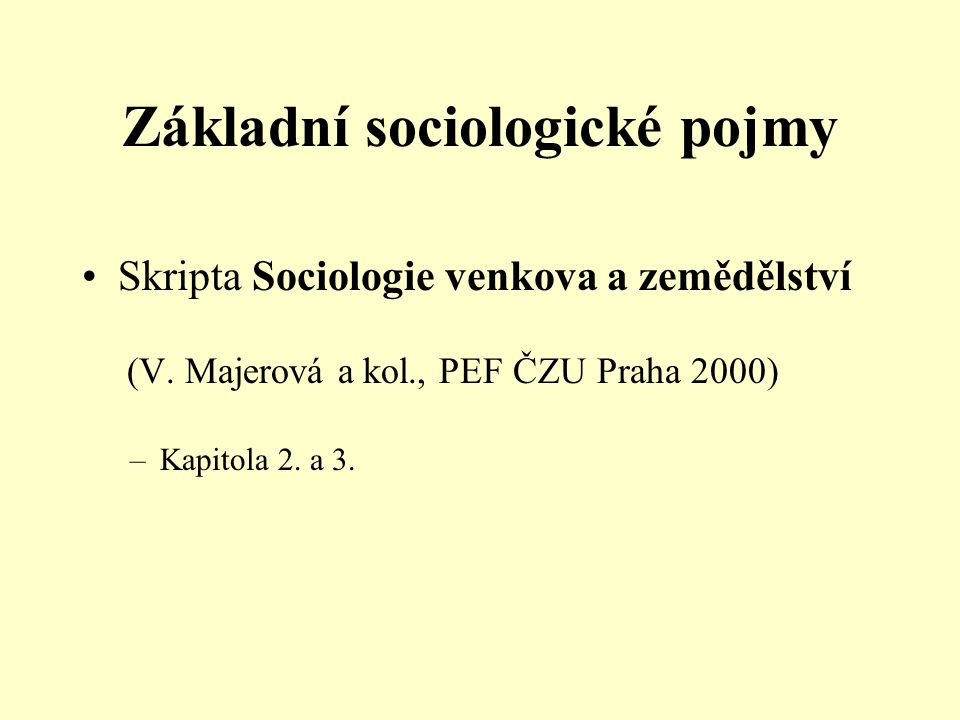 Základní sociologické pojmy Skripta Sociologie venkova a zemědělství (V. Majerová a kol., PEF ČZU Praha 2000) –Kapitola 2. a 3.