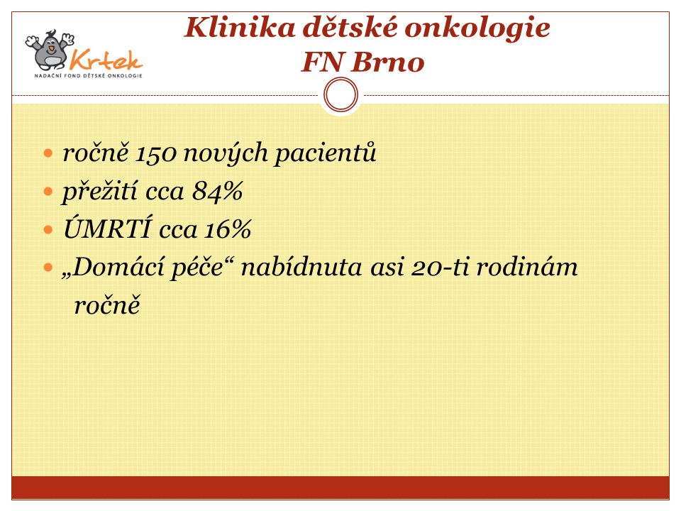 """Klinika dětské onkologie FN Brno ročně 150 nových pacientů přežití cca 84% ÚMRTÍ cca 16% """"Domácí péče nabídnuta asi 20-ti rodinám ročně"""