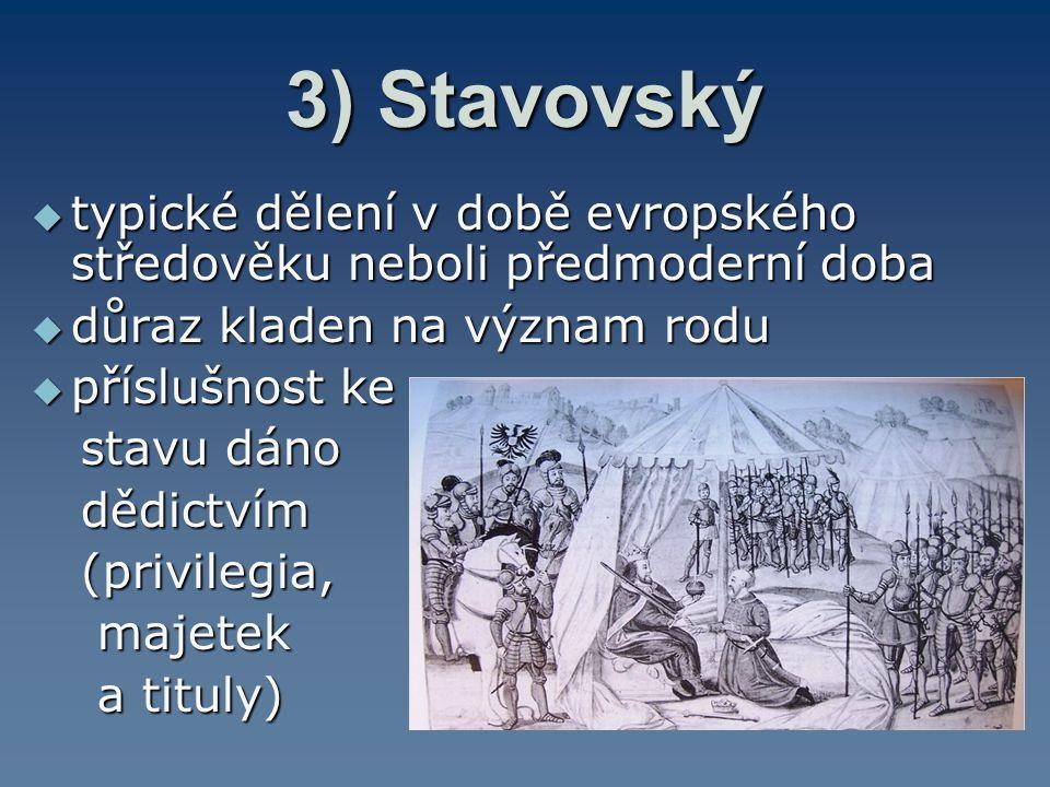 3) Stavovský  typické dělení v době evropského středověku neboli předmoderní doba  důraz kladen na význam rodu  příslušnost ke stavu dáno stavu dán