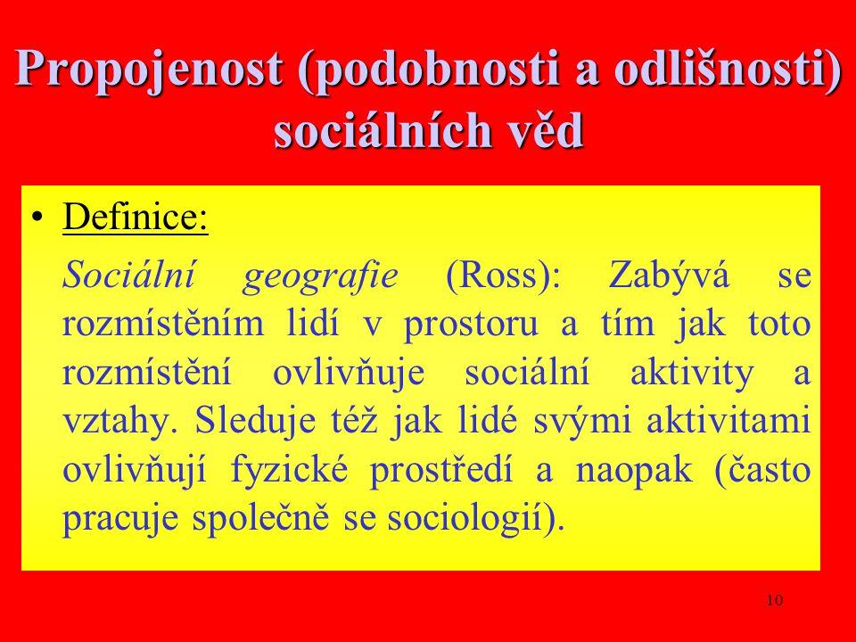 10 Propojenost (podobnosti a odlišnosti) sociálních věd Definice: Sociální geografie (Ross): Zabývá se rozmístěním lidí v prostoru a tím jak toto rozmístění ovlivňuje sociální aktivity a vztahy.