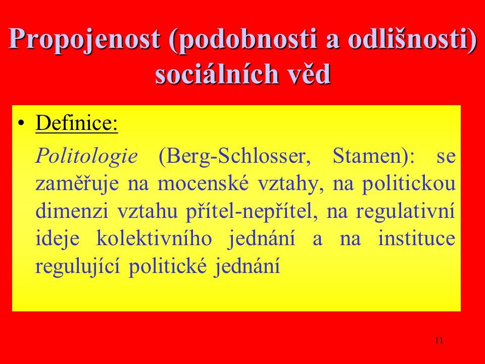 11 Propojenost (podobnosti a odlišnosti) sociálních věd Definice: Politologie (Berg-Schlosser, Stamen): se zaměřuje na mocenské vztahy, na politickou dimenzi vztahu přítel-nepřítel, na regulativní ideje kolektivního jednání a na instituce regulující politické jednání