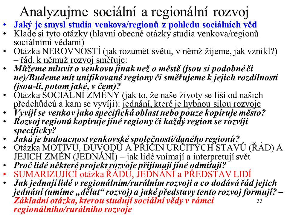 33 Analyzujme sociální a regionální rozvoj Jaký je smysl studia venkova/regionů z pohledu sociálních věd Klade si tyto otázky (hlavní obecné otázky studia venkova/regionů sociálními vědami) Otázka NEROVNOSTÍ (jak rozumět světu, v němž žijeme, jak vznikl?) – řád, k němuž rozvoj směřuje: Můžeme mluvit o venkovu jinak než o městě (jsou si podobné či ne)/Budeme mít unifikované regiony či směřujeme k jejich rozdílnosti (jsou-li, potom jaké, v čem).