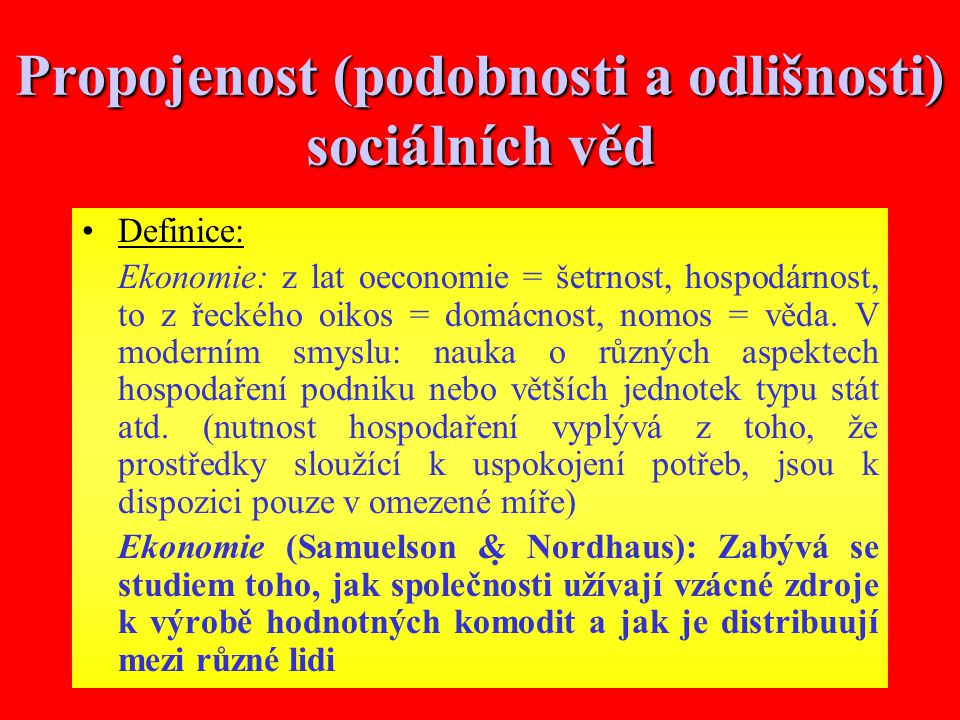 8 Propojenost (podobnosti a odlišnosti) sociálních věd Definice: Ekonomie: z lat oeconomie = šetrnost, hospodárnost, to z řeckého oikos = domácnost, nomos = věda.
