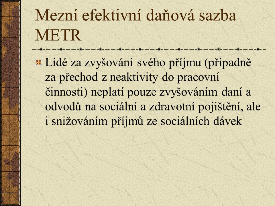 Mezní efektivní daňová sazba METR Lidé za zvyšování svého příjmu (případně za přechod z neaktivity do pracovní činnosti) neplatí pouze zvyšováním daní