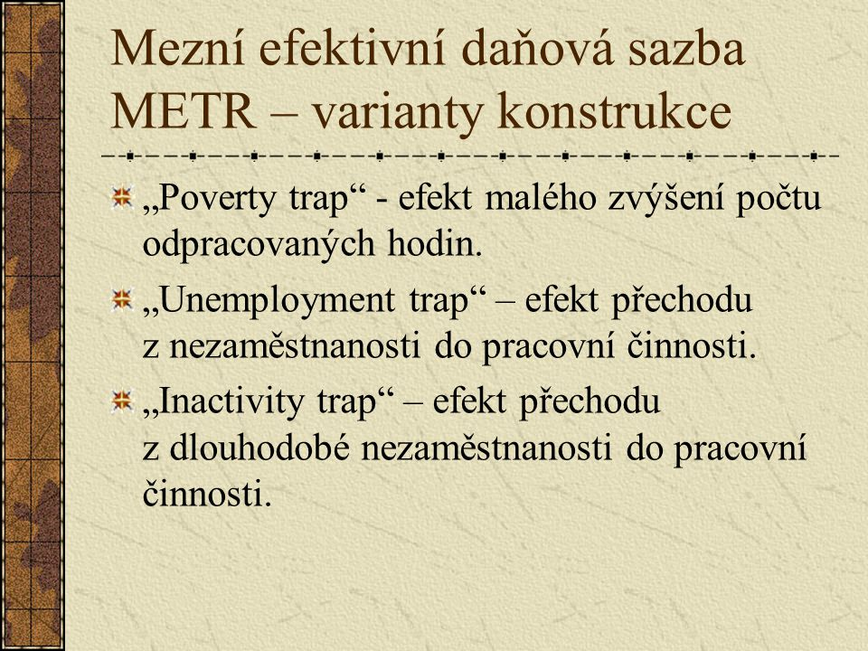 """Mezní efektivní daňová sazba METR – varianty konstrukce """"Poverty trap"""" - efekt malého zvýšení počtu odpracovaných hodin. """"Unemployment trap"""" – efekt p"""