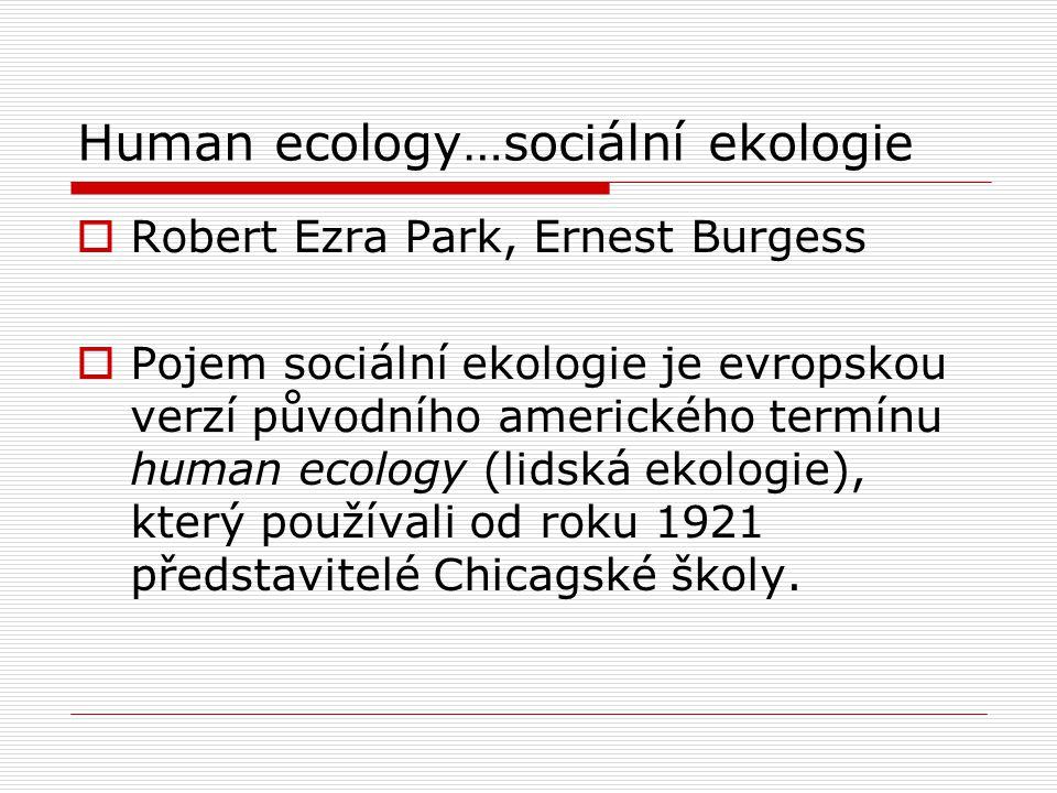 Human ecology…sociální ekologie  Robert Ezra Park, Ernest Burgess  Pojem sociální ekologie je evropskou verzí původního amerického termínu human eco