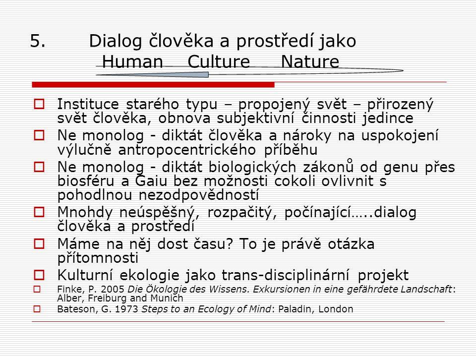 5. Dialog člověka a prostředí jako Human Culture Nature  Instituce starého typu – propojený svět – přirozený svět člověka, obnova subjektivní činnost
