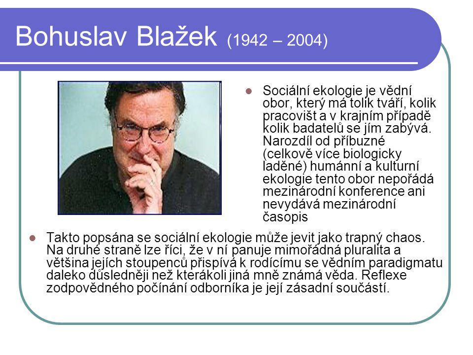 Bohuslav Blažek (1942 – 2004) Sociální ekologie je vědní obor, který má tolik tváří, kolik pracovišt a v krajním případě kolik badatelů se jím zabývá.