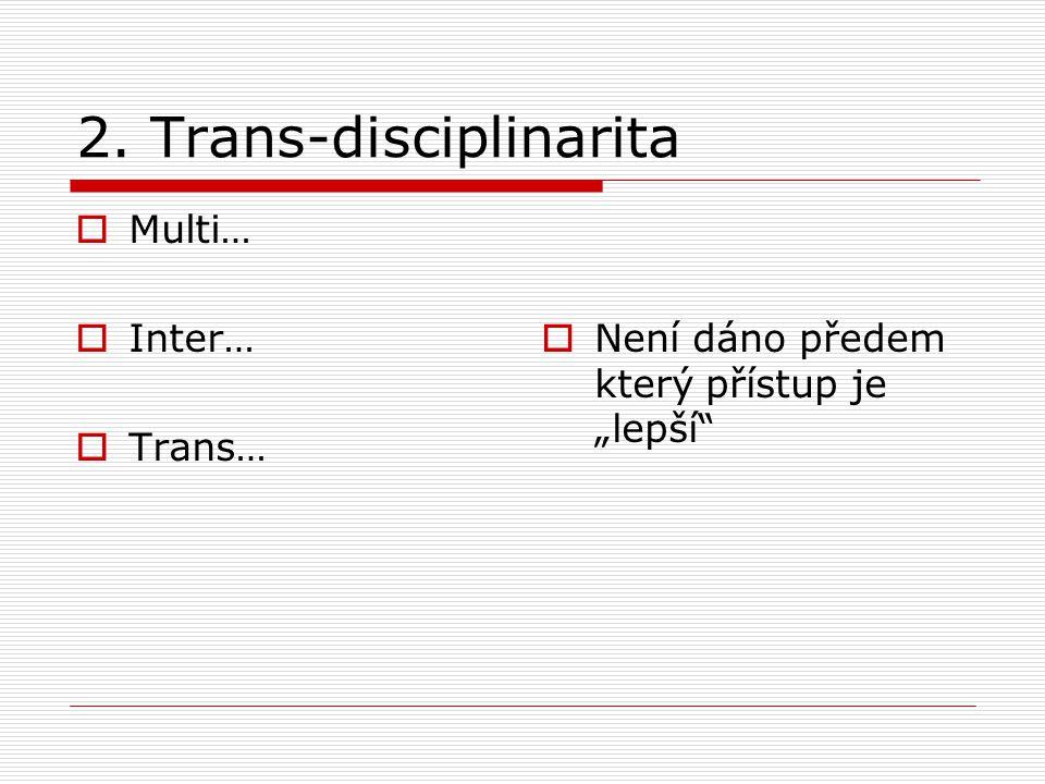 """2. Trans-disciplinarita  Multi…  Inter…  Trans…  Není dáno předem který přístup je """"lepší"""""""