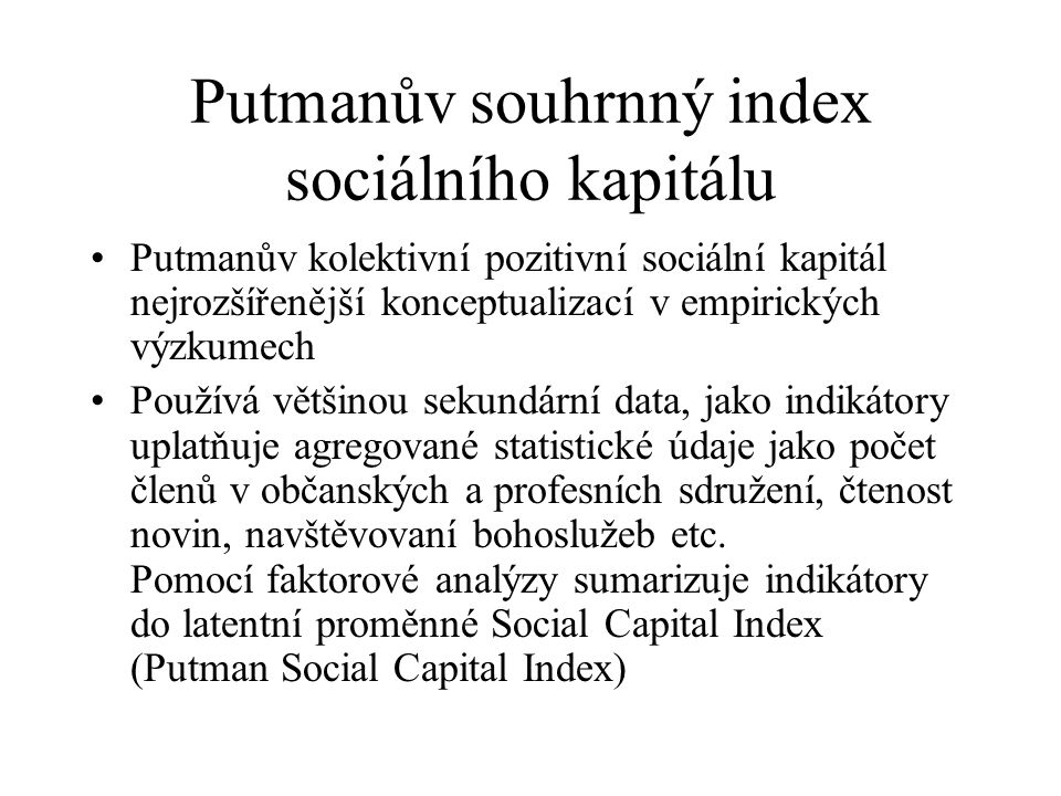 Putmanův souhrnný index sociálního kapitálu Putmanův kolektivní pozitivní sociální kapitál nejrozšířenější konceptualizací v empirických výzkumech Používá většinou sekundární data, jako indikátory uplatňuje agregované statistické údaje jako počet členů v občanských a profesních sdružení, čtenost novin, navštěvovaní bohoslužeb etc.