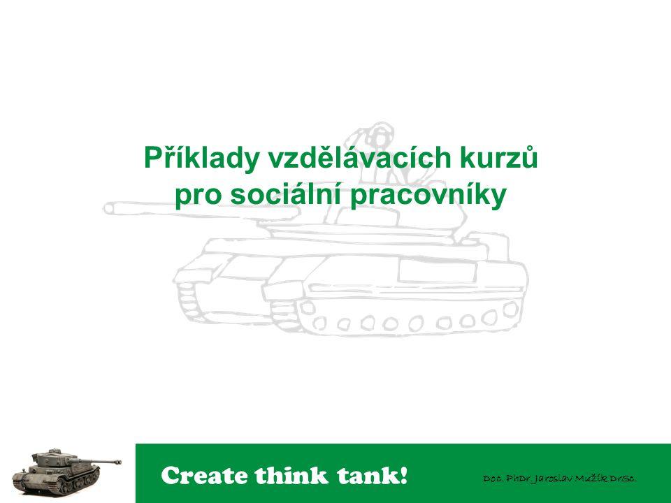 Create think tank! Doc. PhDr. Jaroslav Mužík DrSc. Příklady vzdělávacích kurzů pro sociální pracovníky