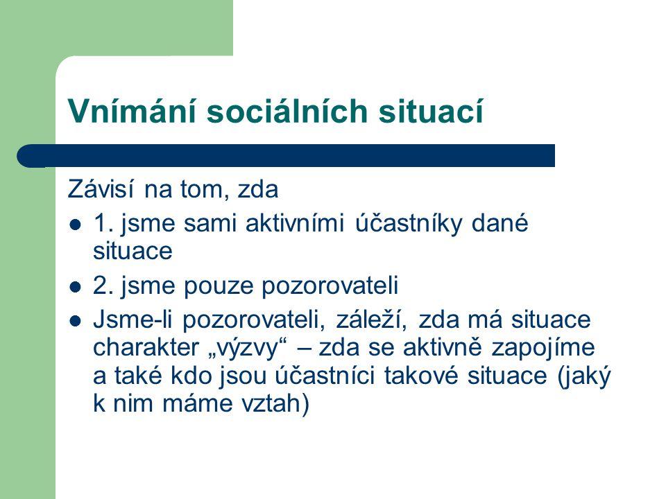Vnímání sociálních situací Závisí na tom, zda 1. jsme sami aktivními účastníky dané situace 2. jsme pouze pozorovateli Jsme-li pozorovateli, záleží, z