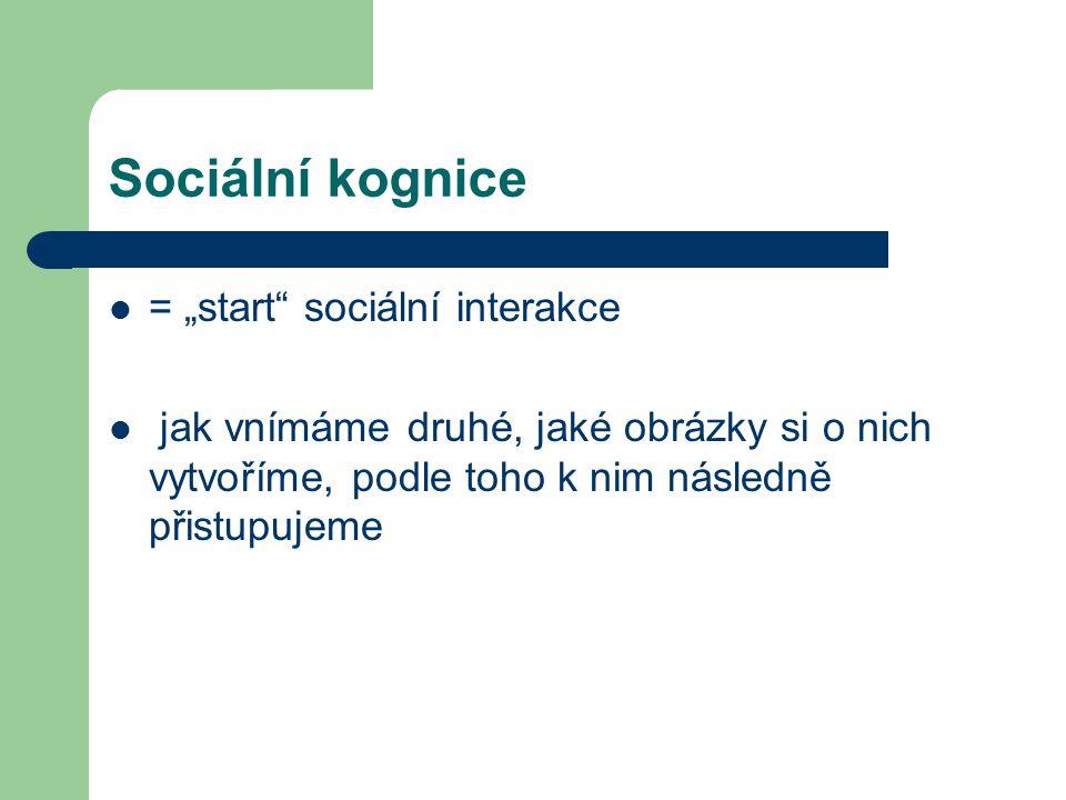 """Sociální kognice = """"start"""" sociální interakce jak vnímáme druhé, jaké obrázky si o nich vytvoříme, podle toho k nim následně přistupujeme"""