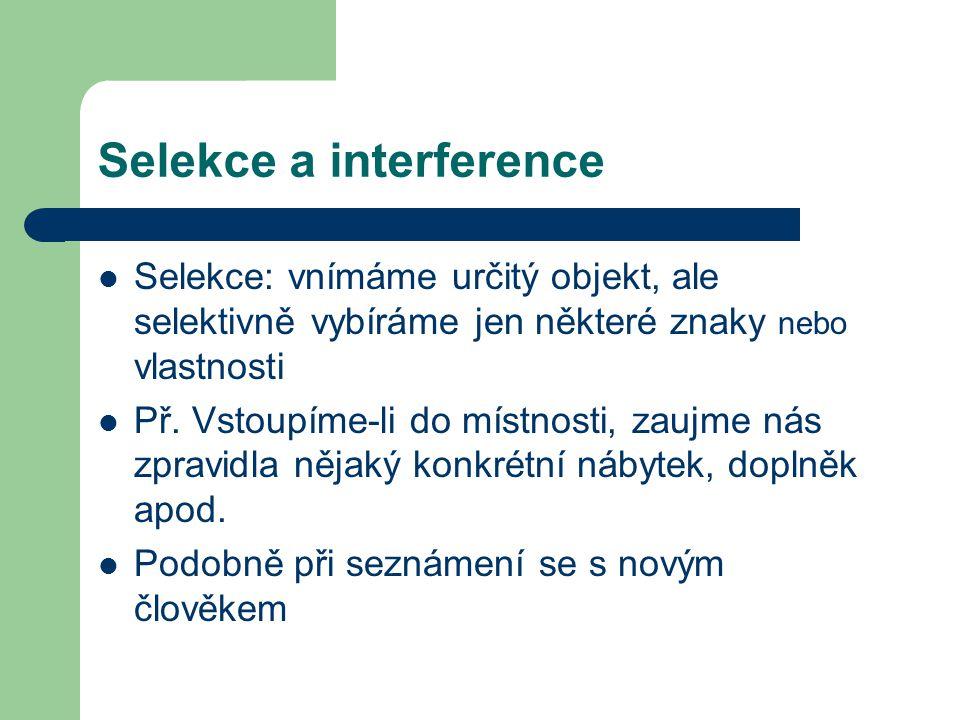 Selekce a interference Selekce: vnímáme určitý objekt, ale selektivně vybíráme jen některé znaky nebo vlastnosti Př. Vstoupíme-li do místnosti, zaujme