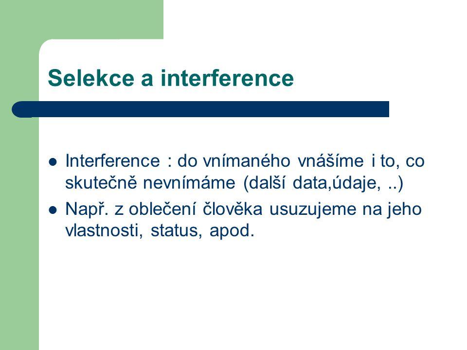 Selekce a interference Interference : do vnímaného vnášíme i to, co skutečně nevnímáme (další data,údaje,..) Např. z oblečení člověka usuzujeme na jeh