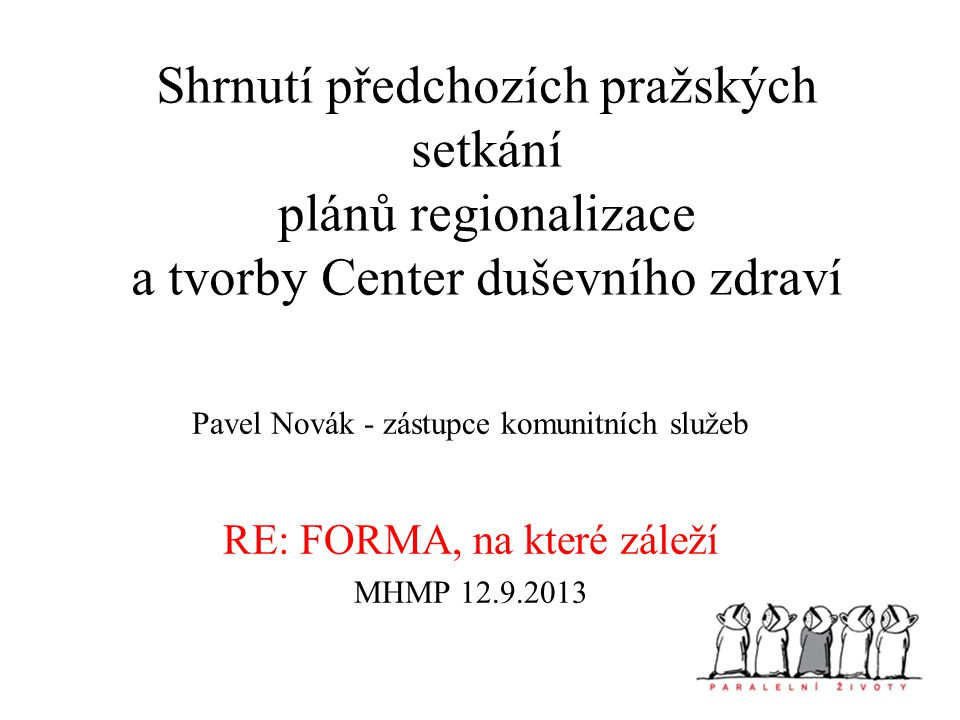 Shrnutí předchozích pražských setkání plánů regionalizace a tvorby Center duševního zdraví Pavel Novák - zástupce komunitních služeb RE: FORMA, na které záleží MHMP 12.9.2013