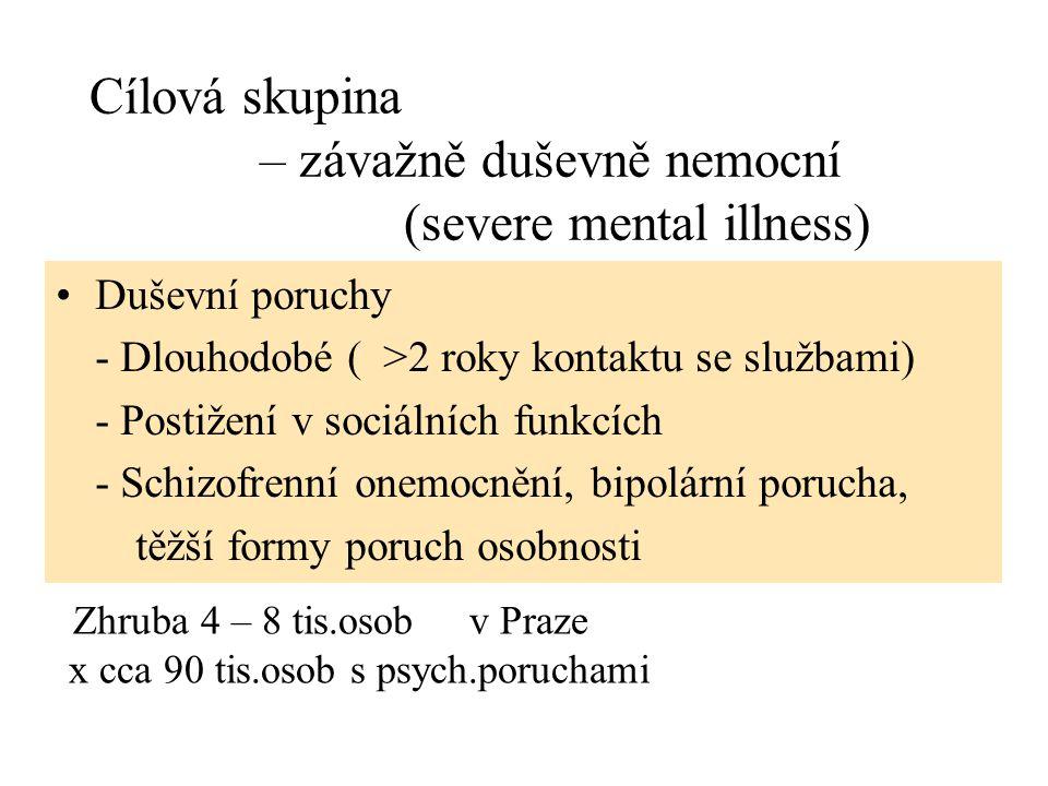 Cílová skupina – závažně duševně nemocní (severe mental illness) Duševní poruchy - Dlouhodobé ( >2 roky kontaktu se službami) - Postižení v sociálních funkcích - Schizofrenní onemocnění, bipolární porucha, těžší formy poruch osobnosti Zhruba 4 – 8 tis.osob v Praze x cca 90 tis.osob s psych.poruchami