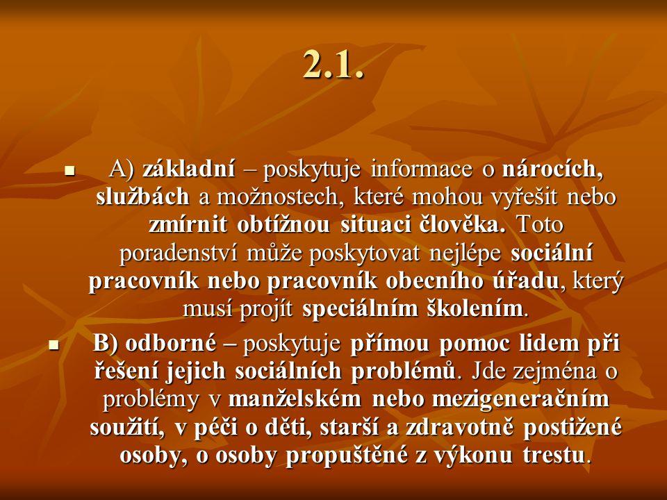 2.1. A) základní – poskytuje informace o nárocích, službách a možnostech, které mohou vyřešit nebo zmírnit obtížnou situaci člověka. Toto poradenství
