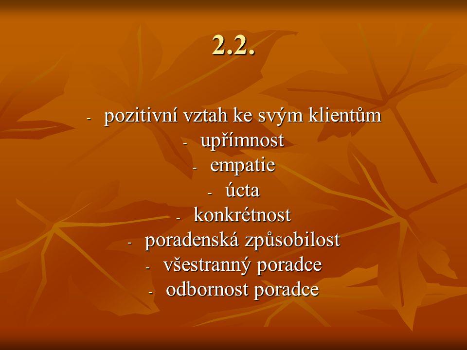 2.2. - pozitivní vztah ke svým klientům - upřímnost - empatie - úcta - konkrétnost - poradenská způsobilost - všestranný poradce - odbornost poradce