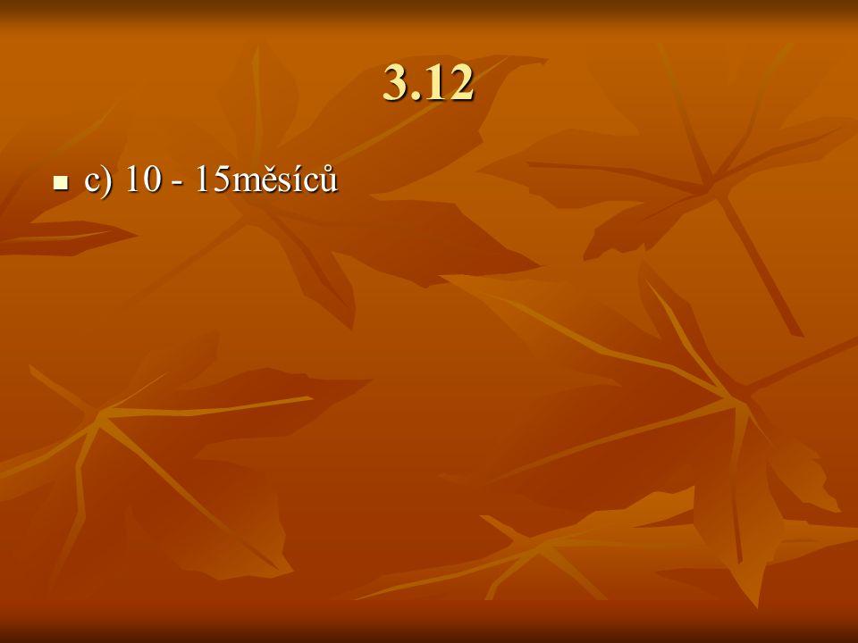 3.12 c) 10 - 15měsíců c) 10 - 15měsíců