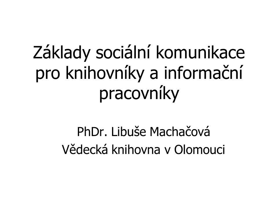 Základy sociální komunikace pro knihovníky a informační pracovníky PhDr. Libuše Machačová Vědecká knihovna v Olomouci