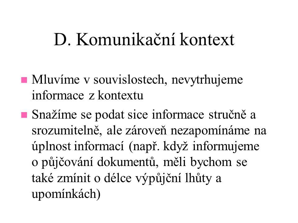 D. Komunikační kontext Mluvíme v souvislostech, nevytrhujeme informace z kontextu Snažíme se podat sice informace stručně a srozumitelně, ale zároveň