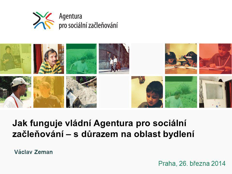 Jak funguje vládní Agentura pro sociální začleňování – s důrazem na oblast bydlení Praha, 26. března 2014 Václav Zeman