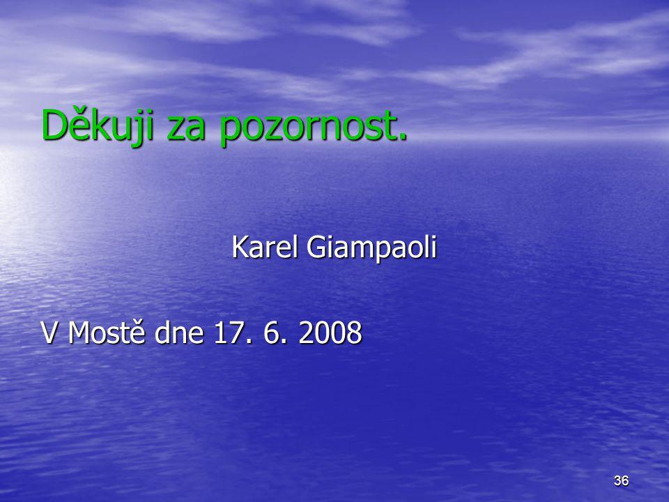 36 Děkuji za pozornost. Karel Giampaoli V Mostě dne 17. 6. 2008