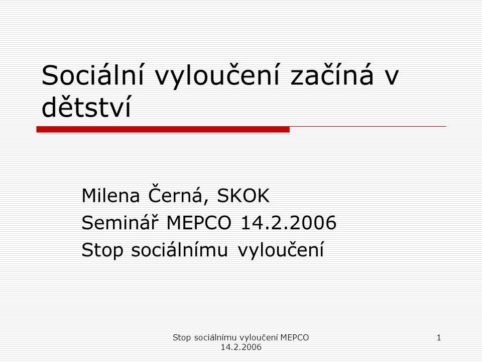 Stop sociálnímu vyloučení MEPCO 14.2.2006 1 Sociální vyloučení začíná v dětství Milena Černá, SKOK Seminář MEPCO 14.2.2006 Stop sociálnímu vyloučení