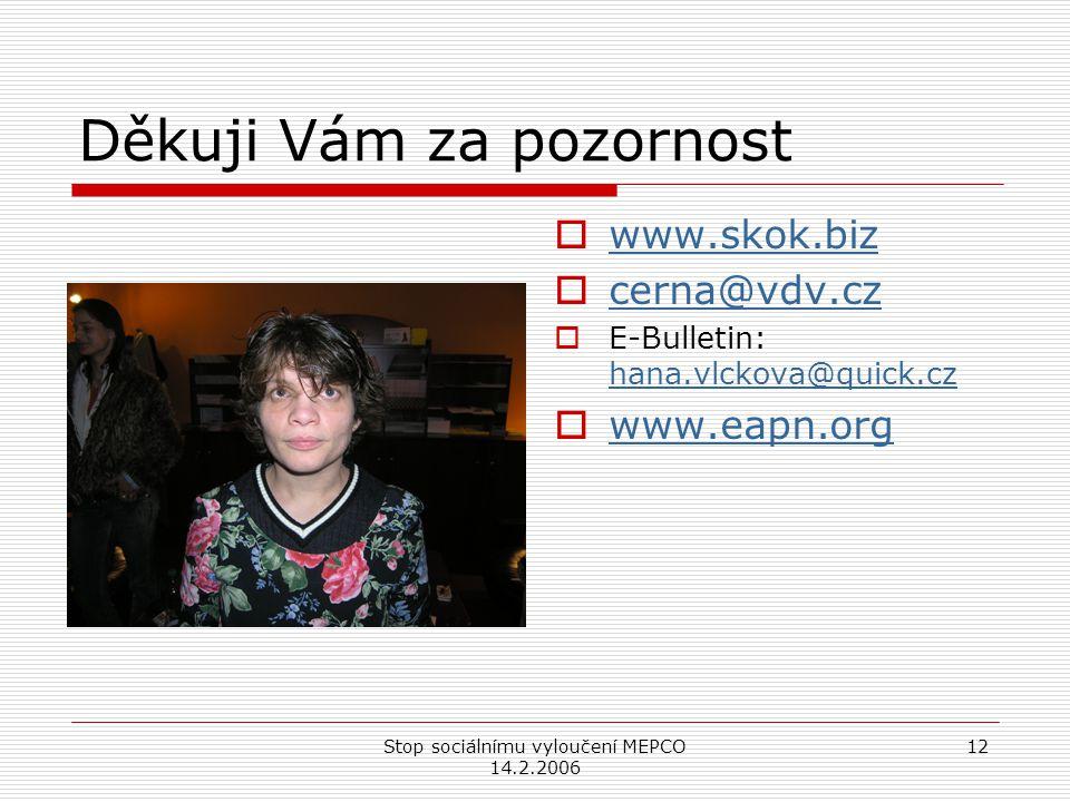 Stop sociálnímu vyloučení MEPCO 14.2.2006 12 Děkuji Vám za pozornost  www.skok.biz www.skok.biz  cerna@vdv.cz cerna@vdv.cz  E-Bulletin: hana.vlckova@quick.cz hana.vlckova@quick.cz  www.eapn.org www.eapn.org