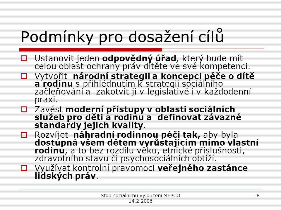 Stop sociálnímu vyloučení MEPCO 14.2.2006 8 Podmínky pro dosažení cílů  Ustanovit jeden odpovědný úřad, který bude mít celou oblast ochrany práv dítěte ve své kompetenci.