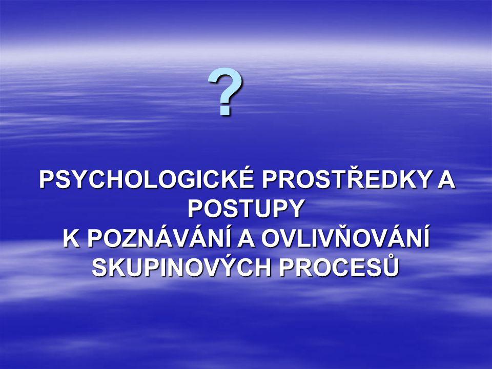 ? PSYCHOLOGICKÉ PROSTŘEDKY A POSTUPY K POZNÁVÁNÍ A OVLIVŇOVÁNÍ SKUPINOVÝCH PROCESŮ